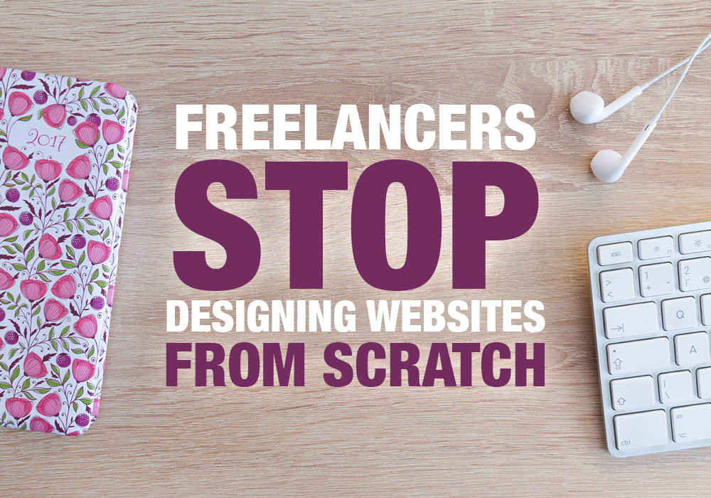 Freelancers: Stop Designing Websites from Scratch!