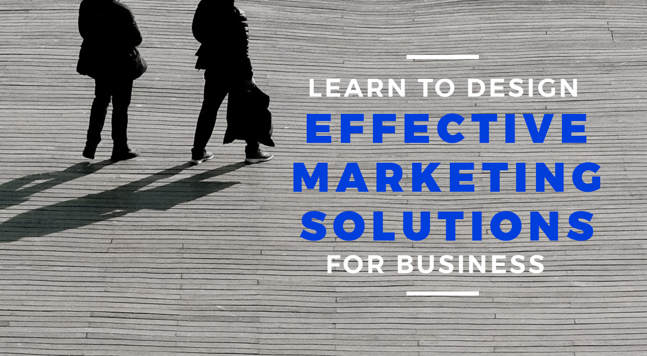 Learn To Design Effective Marketing Solutions For Business