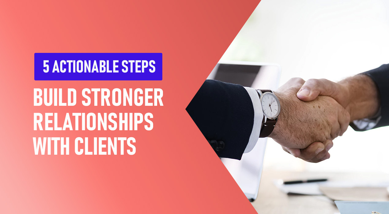 5 Actionable Steps Agencies Can Take to Build Stronger Relationships with Their Clients