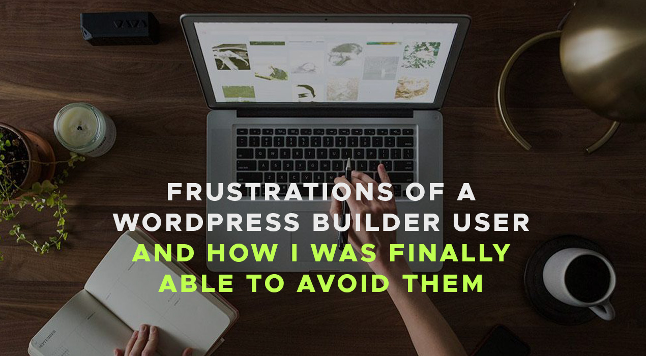 Frustrations of a WordPress Builder User and How I was Finally Able to Avoid Them